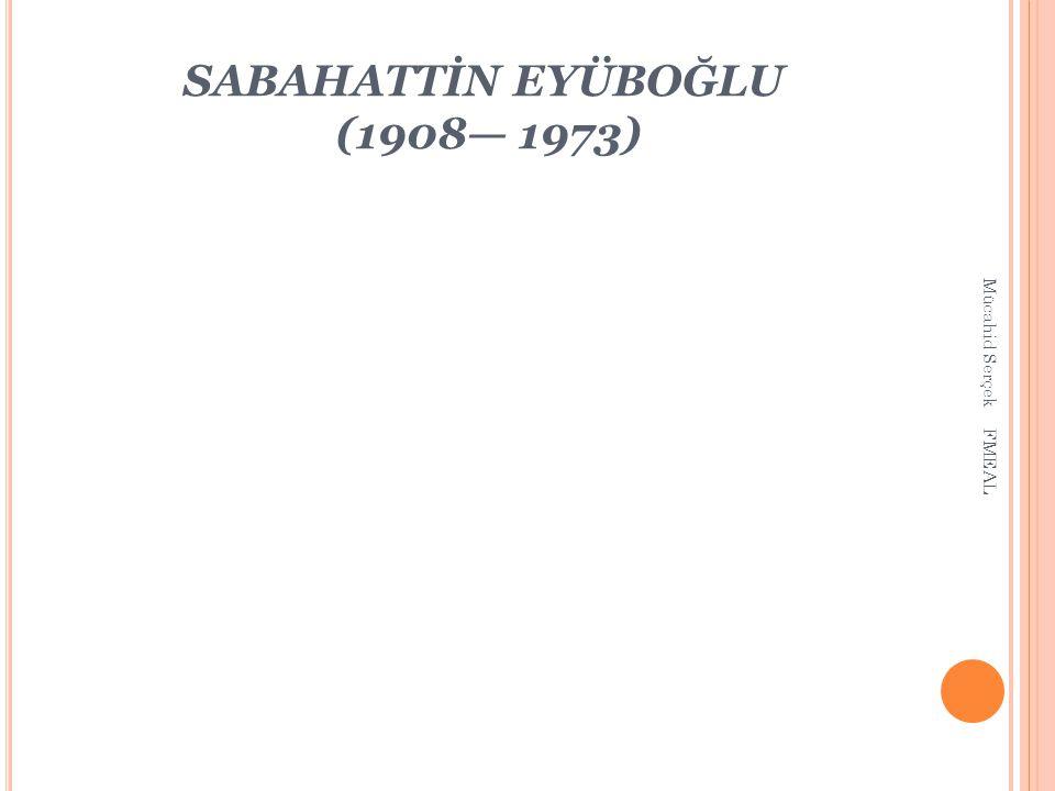 SABAHATTİN EYÜBOĞLU (1908— 1973) Mücahid Serçek FMEAL