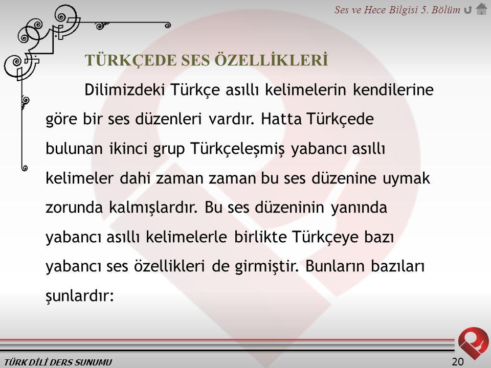 TÜRK DİLİ DERS SUNUMU Ses ve Hece Bilgisi 5. Bölüm 20 TÜRKÇEDE SES ÖZELLİKLERİ Dilimizdeki Türkçe asıllı kelimelerin kendilerine göre bir ses düzenler