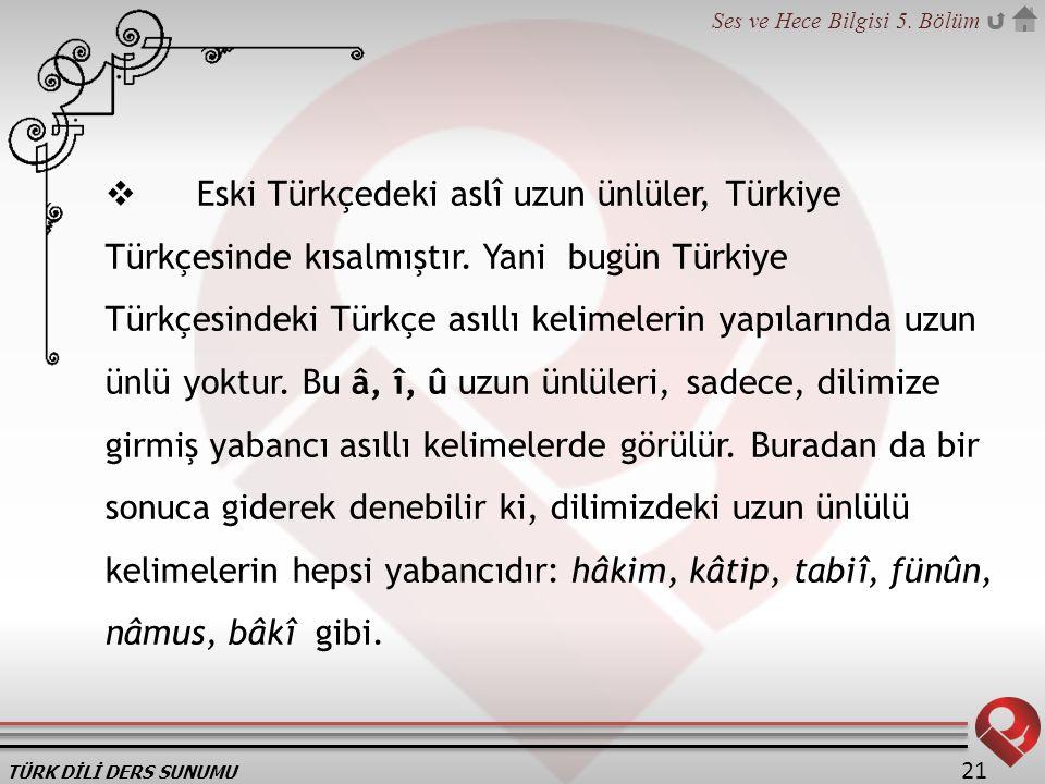 TÜRK DİLİ DERS SUNUMU Ses ve Hece Bilgisi 5. Bölüm 21  Eski Türkçedeki aslî uzun ünlüler, Türkiye Türkçesinde kısalmıştır. Yani bugün Türkiye Türkçes