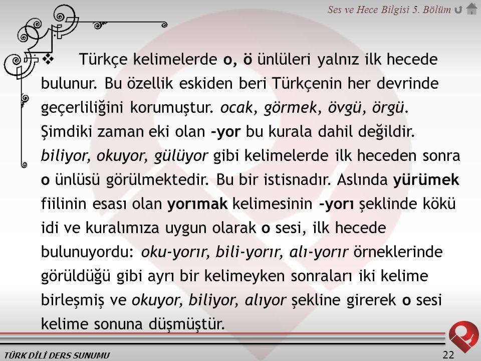 TÜRK DİLİ DERS SUNUMU Ses ve Hece Bilgisi 5. Bölüm 22  Türkçe kelimelerde o, ö ünlüleri yalnız ilk hecede bulunur. Bu özellik eskiden beri Türkçenin