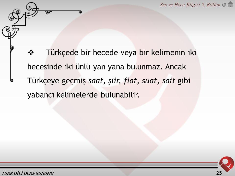 TÜRK DİLİ DERS SUNUMU Ses ve Hece Bilgisi 5. Bölüm 25  Türkçede bir hecede veya bir kelimenin iki hecesinde iki ünlü yan yana bulunmaz. Ancak Türkçey