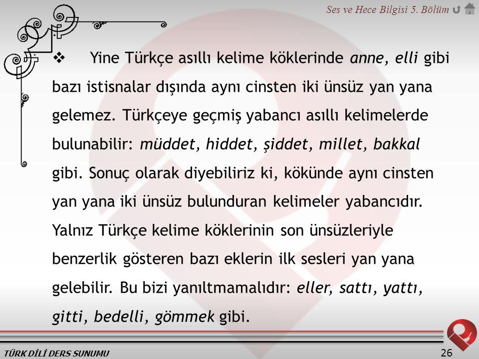 TÜRK DİLİ DERS SUNUMU Ses ve Hece Bilgisi 5. Bölüm 26  Yine Türkçe asıllı kelime köklerinde anne, elli gibi bazı istisnalar dışında aynı cinsten iki