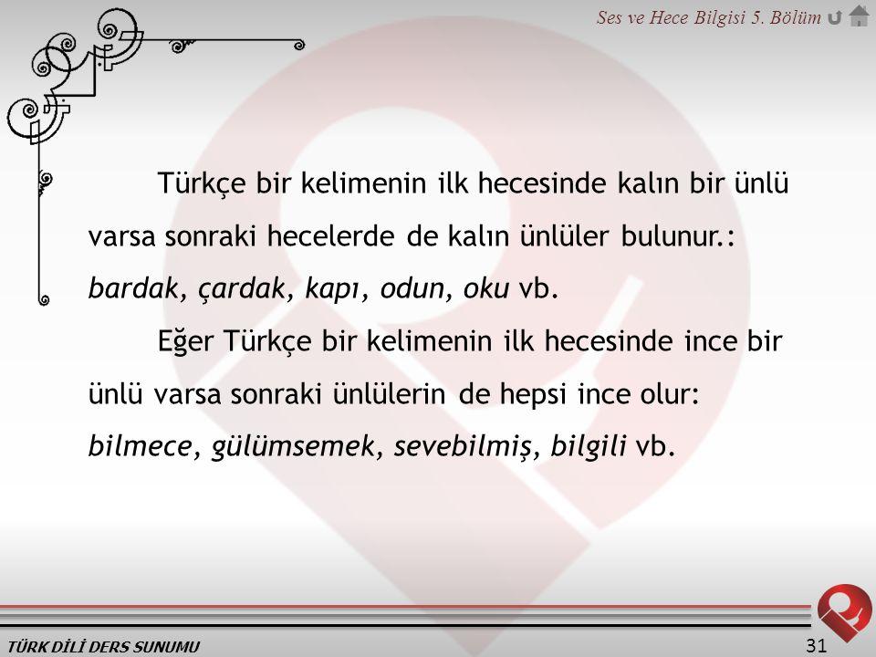 TÜRK DİLİ DERS SUNUMU Ses ve Hece Bilgisi 5. Bölüm 31 Türkçe bir kelimenin ilk hecesinde kalın bir ünlü varsa sonraki hecelerde de kalın ünlüler bulun