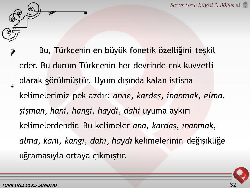 TÜRK DİLİ DERS SUNUMU Ses ve Hece Bilgisi 5. Bölüm 32 Bu, Türkçenin en büyük fonetik özelliğini teşkil eder. Bu durum Türkçenin her devrinde çok kuvve
