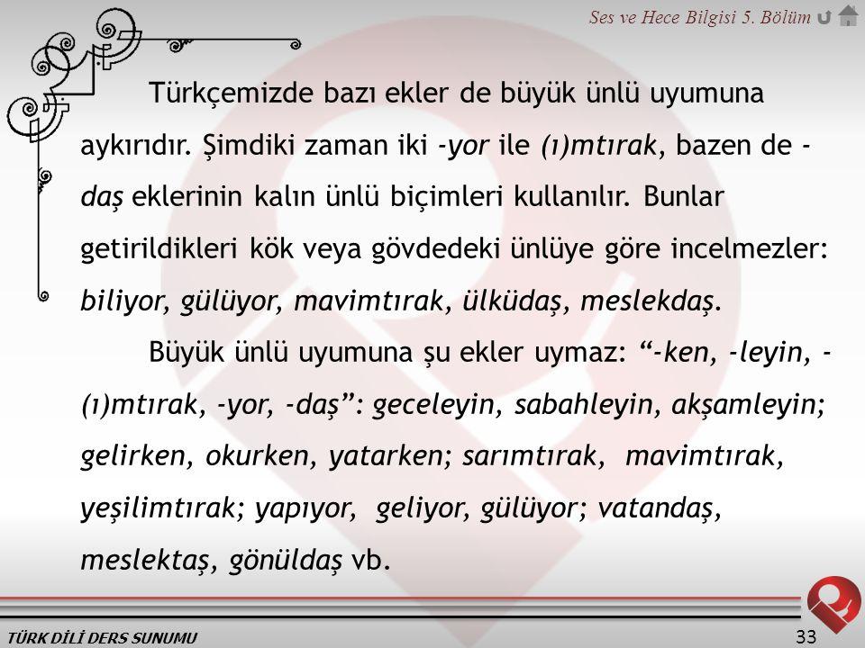 TÜRK DİLİ DERS SUNUMU Ses ve Hece Bilgisi 5. Bölüm 33 Türkçemizde bazı ekler de büyük ünlü uyumuna aykırıdır. Şimdiki zaman iki -yor ile (ı)mtırak, ba