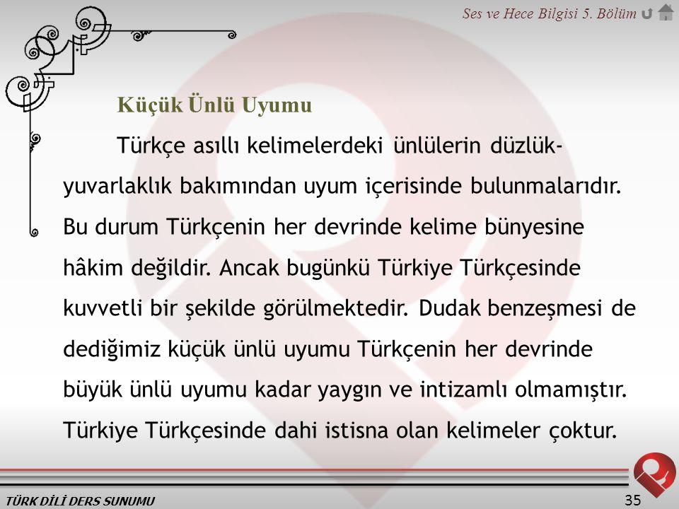 TÜRK DİLİ DERS SUNUMU Ses ve Hece Bilgisi 5. Bölüm 35 Küçük Ünlü Uyumu Türkçe asıllı kelimelerdeki ünlülerin düzlük- yuvarlaklık bakımından uyum içeri