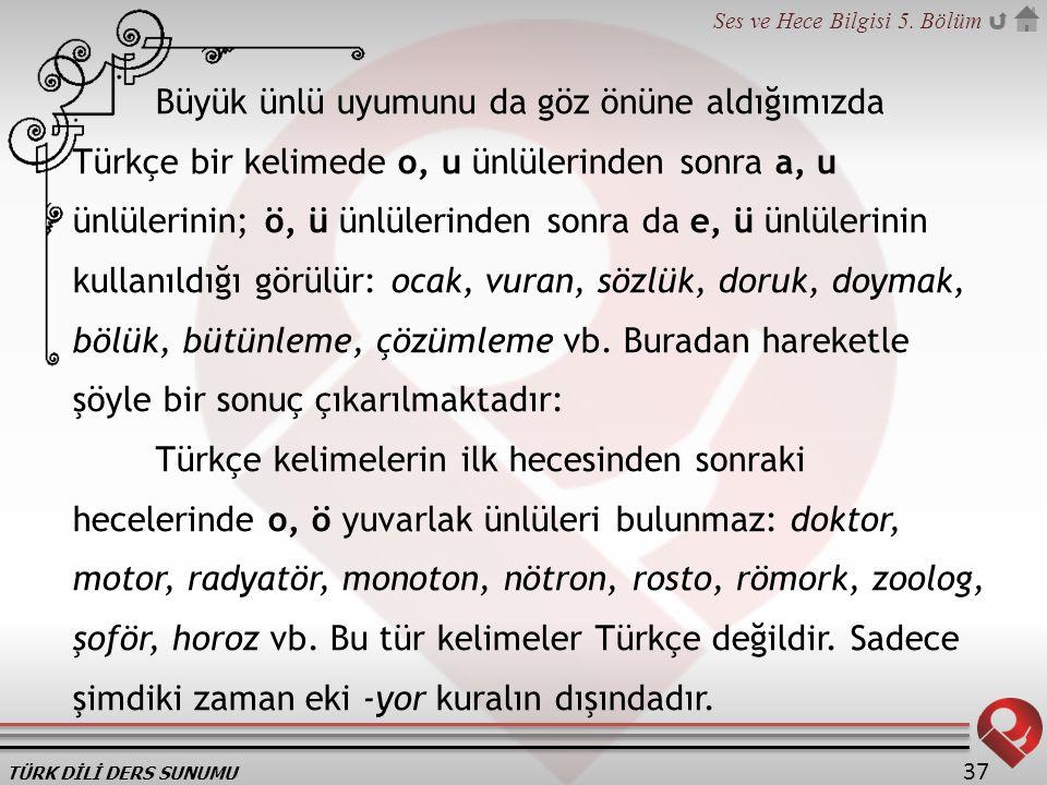 TÜRK DİLİ DERS SUNUMU Ses ve Hece Bilgisi 5. Bölüm 37 Büyük ünlü uyumunu da göz önüne aldığımızda Türkçe bir kelimede o, u ünlülerinden sonra a, u ünl