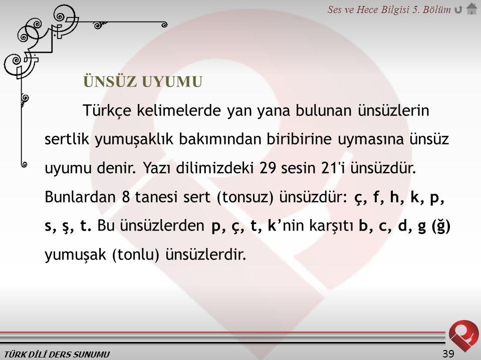 TÜRK DİLİ DERS SUNUMU Ses ve Hece Bilgisi 5. Bölüm 39 ÜNSÜZ UYUMU Türkçe kelimelerde yan yana bulunan ünsüzlerin sertlik yumuşaklık bakımından biribir