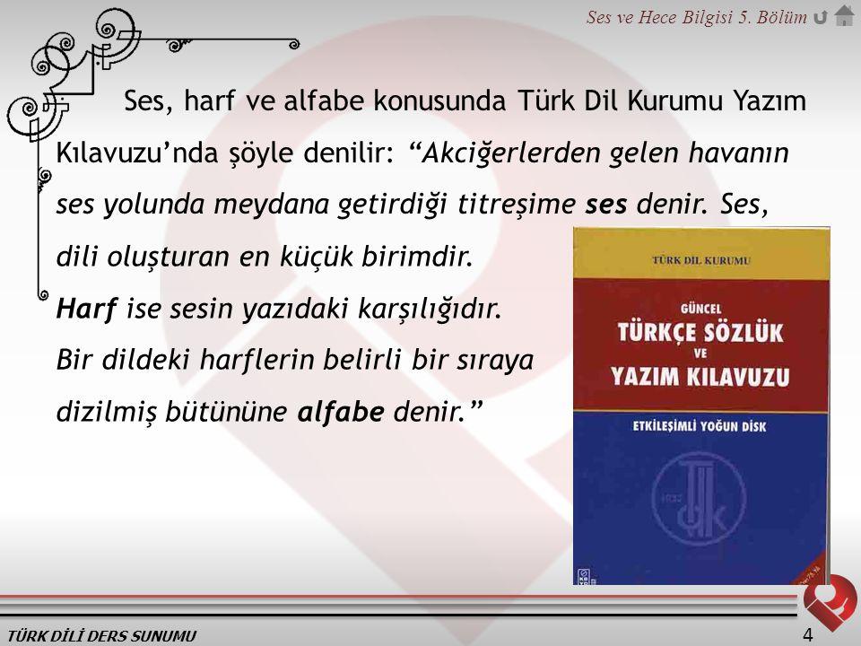 """TÜRK DİLİ DERS SUNUMU Ses ve Hece Bilgisi 5. Bölüm 4 Ses, harf ve alfabe konusunda Türk Dil Kurumu Yazım Kılavuzu'nda şöyle denilir: """"Akciğerlerden ge"""