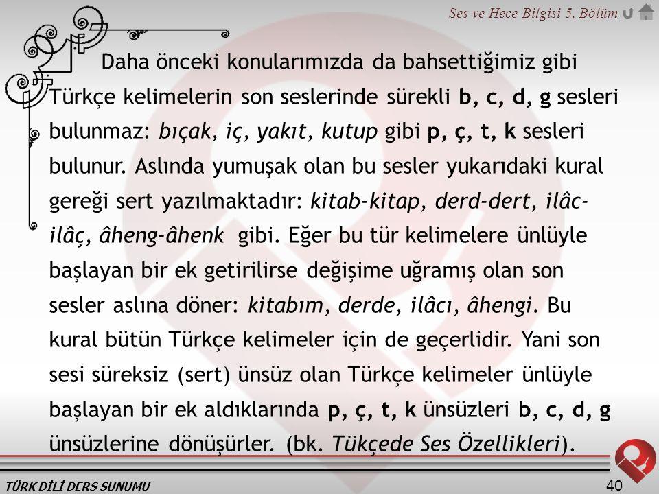 TÜRK DİLİ DERS SUNUMU Ses ve Hece Bilgisi 5. Bölüm 40 Daha önceki konularımızda da bahsettiğimiz gibi Türkçe kelimelerin son seslerinde sürekli b, c,