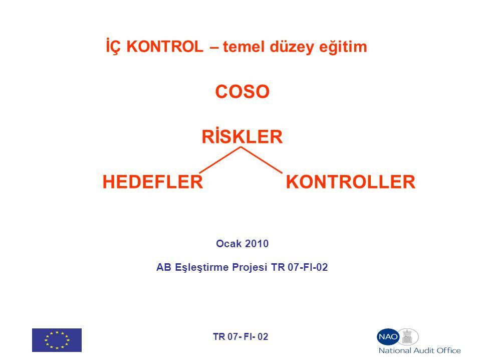 TR 07- FI- 02 İÇ KONTROL – temel düzey eğitim COSO RİSKLER HEDEFLER KONTROLLER Ocak 2010 AB Eşleştirme Projesi TR 07-FI-02