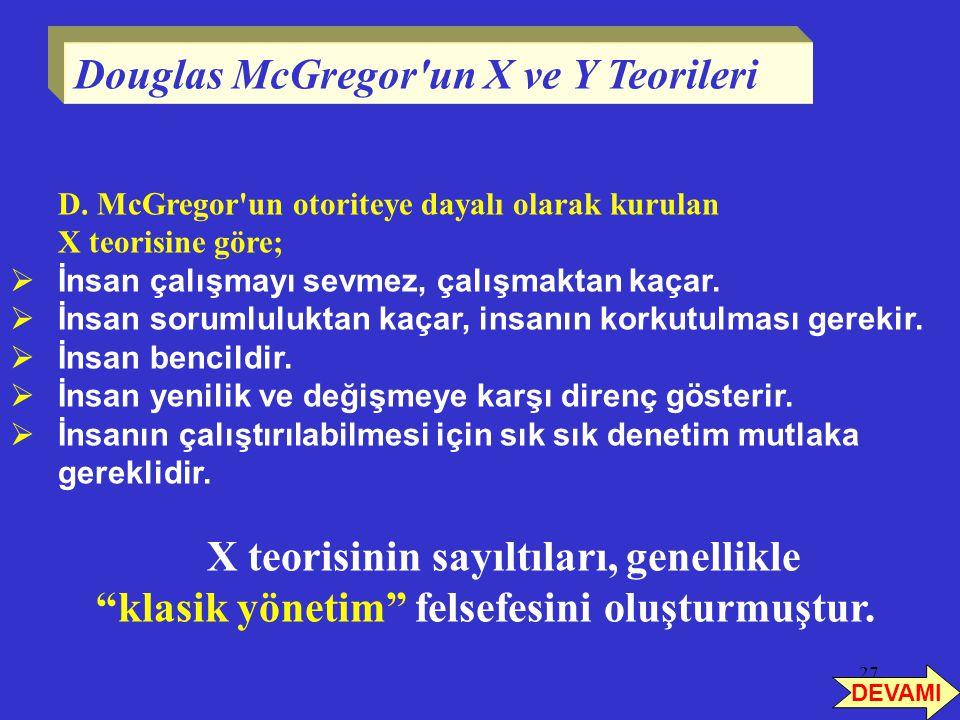27 D. McGregor'un otoriteye dayalı olarak kurulan X teorisine göre;  İnsan çalışmayı sevmez, çalışmaktan kaçar.  İnsan sorumluluktan kaçar, insanın