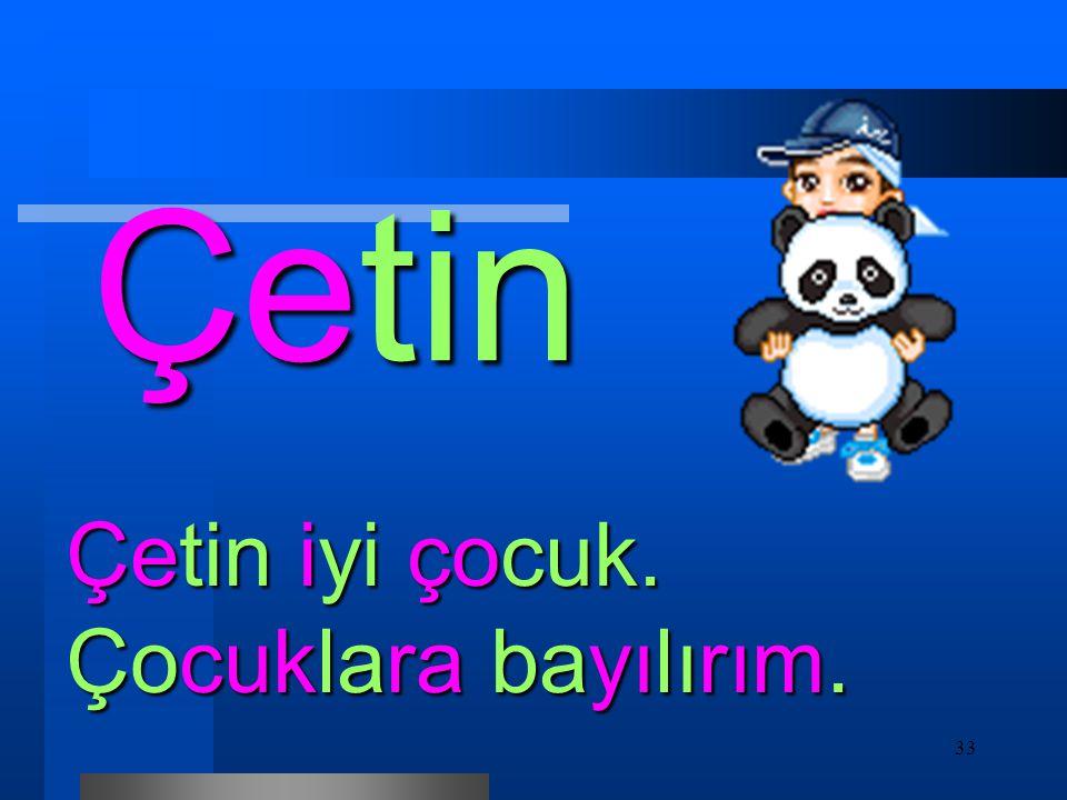 33 Çetin Çetin iyi çocuk. Çocuklara bayılırım.