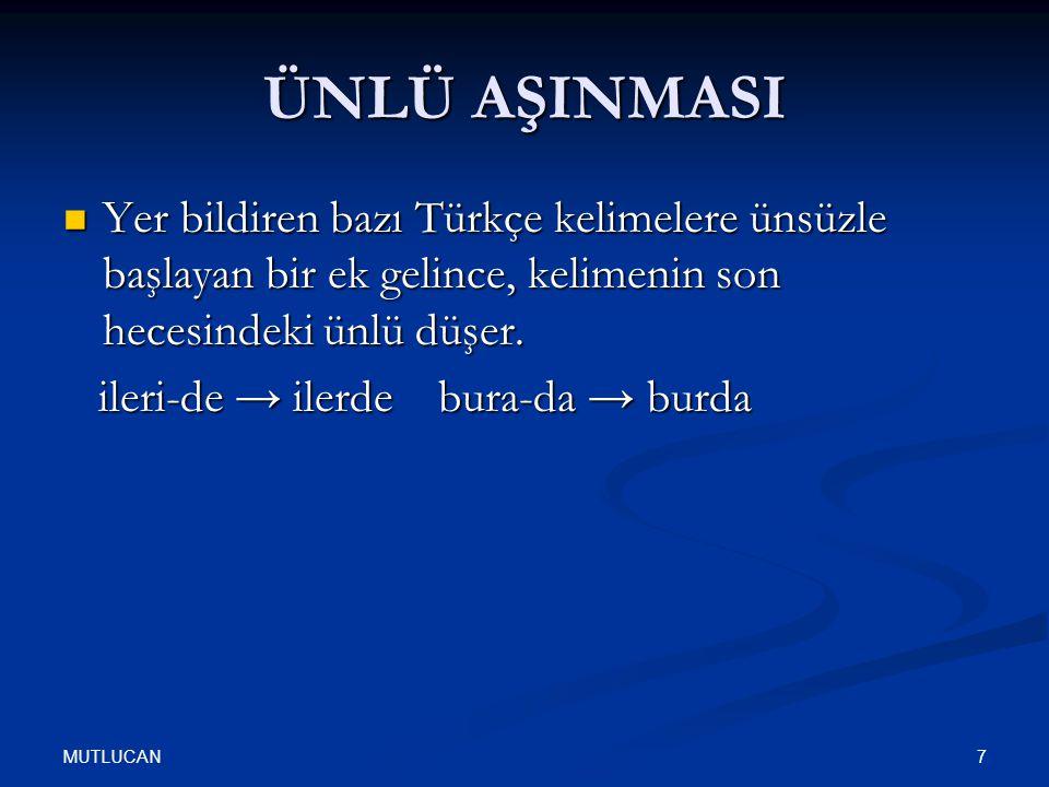 MUTLUCAN 7 ÜNLÜ AŞINMASI Yer bildiren bazı Türkçe kelimelere ünsüzle başlayan bir ek gelince, kelimenin son hecesindeki ünlü düşer. Yer bildiren bazı