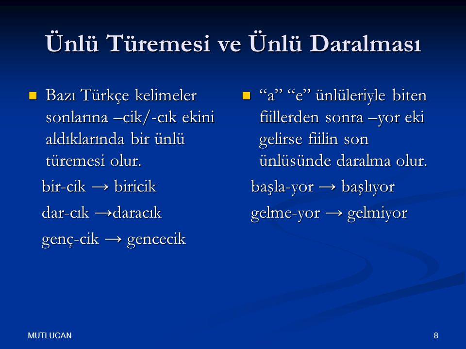 MUTLUCAN 8 Ünlü Türemesi ve Ünlü Daralması Bazı Türkçe kelimeler sonlarına –cik/-cık ekini aldıklarında bir ünlü türemesi olur. Bazı Türkçe kelimeler