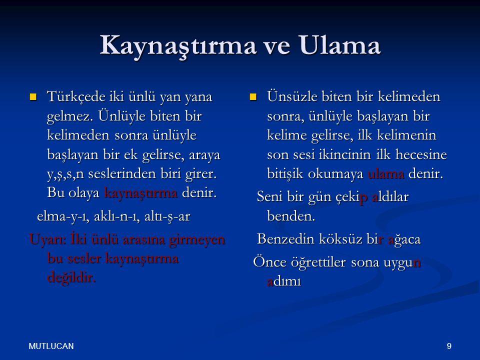 MUTLUCAN 9 Kaynaştırma ve Ulama Türkçede iki ünlü yan yana gelmez. Ünlüyle biten bir kelimeden sonra ünlüyle başlayan bir ek gelirse, araya y,ş,s,n se