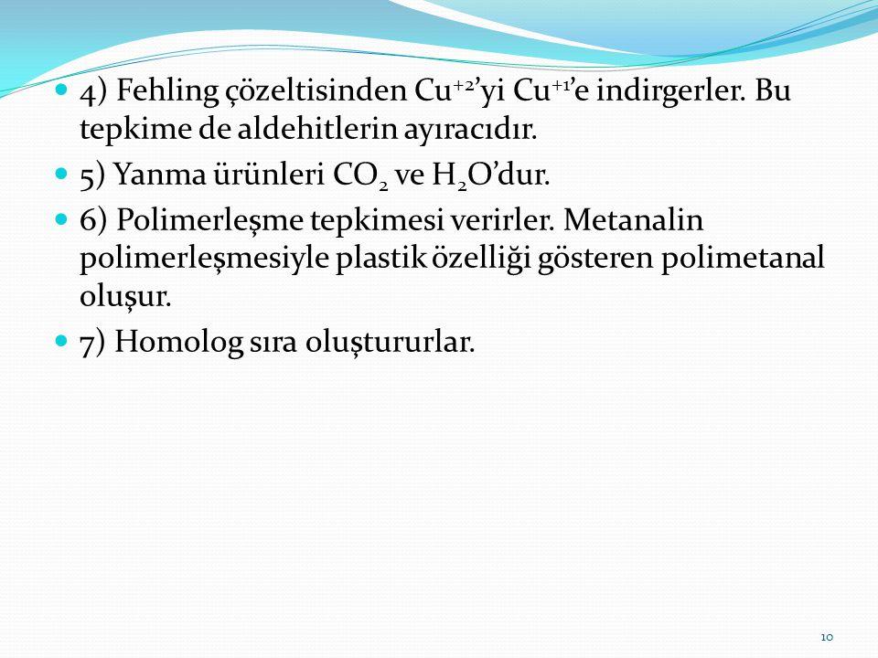 4) Fehling çözeltisinden Cu +2 'yi Cu +1 'e indirgerler. Bu tepkime de aldehitlerin ayıracıdır. 5) Yanma ürünleri CO 2 ve H 2 O'dur. 6) Polimerleşme t
