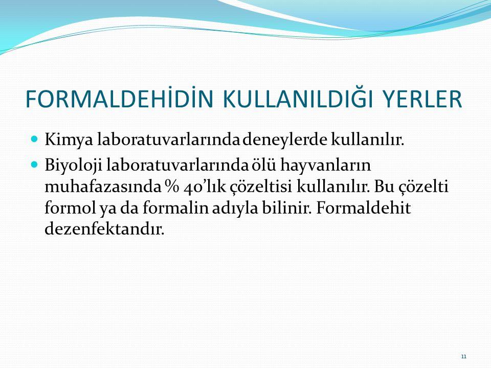FORMALDEHİDİN KULLANILDIĞI YERLER Kimya laboratuvarlarında deneylerde kullanılır. Biyoloji laboratuvarlarında ölü hayvanların muhafazasında % 40'lık ç