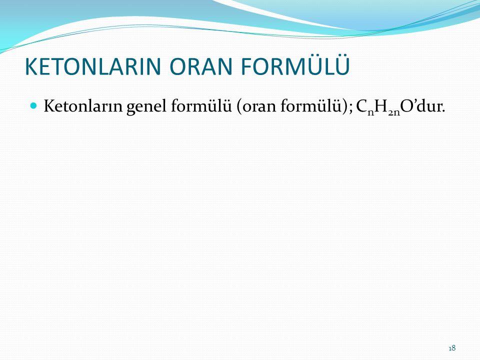 KETONLARIN ORAN FORMÜLÜ Ketonların genel formülü (oran formülü); C n H 2n O'dur. 18
