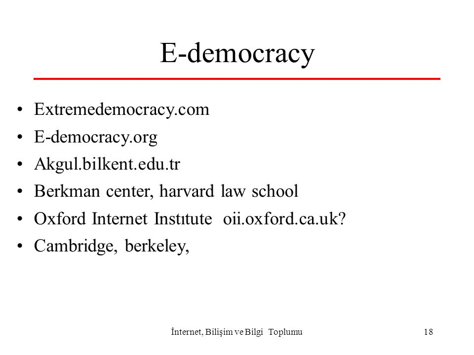 İnternet, Bilişim ve Bilgi Toplumu18 E-democracy Extremedemocracy.com E-democracy.org Akgul.bilkent.edu.tr Berkman center, harvard law school Oxford I
