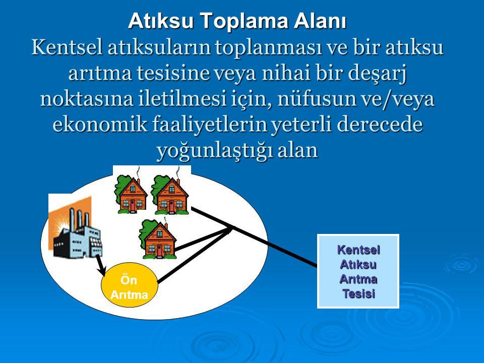 Atıksu Toplama Alanı Kentsel atıksuların toplanması ve bir atıksu arıtma tesisine veya nihai bir deşarj noktasına iletilmesi için, nüfusun ve/veya eko