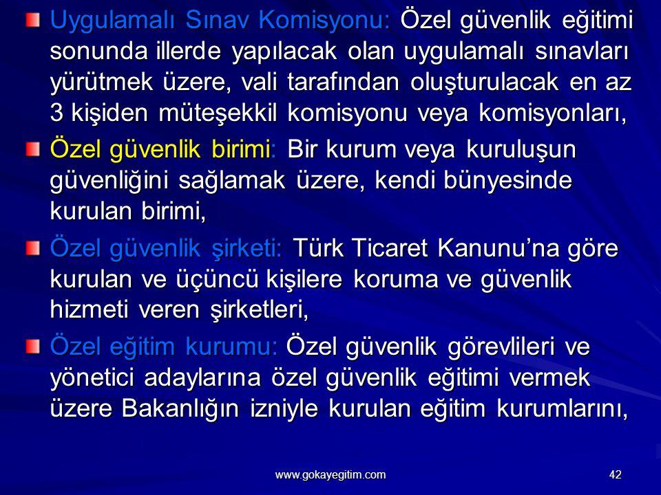 Uygulamalı Sınav Komisyonu: Özel güvenlik eğitimi sonunda illerde yapılacak olan uygulamalı sınavları yürütmek üzere, vali tarafından oluşturulacak en az 3 kişiden müteşekkil komisyonu veya komisyonları, Özel güvenlik birimi: Bir kurum veya kuruluşun güvenliğini sağlamak üzere, kendi bünyesinde kurulan birimi, Özel güvenlik şirketi: Türk Ticaret Kanunu'na göre kurulan ve üçüncü kişilere koruma ve güvenlik hizmeti veren şirketleri, Özel eğitim kurumu: Özel güvenlik görevlileri ve yönetici adaylarına özel güvenlik eğitimi vermek üzere Bakanlığın izniyle kurulan eğitim kurumlarını, 42 www.gokayegitim.com