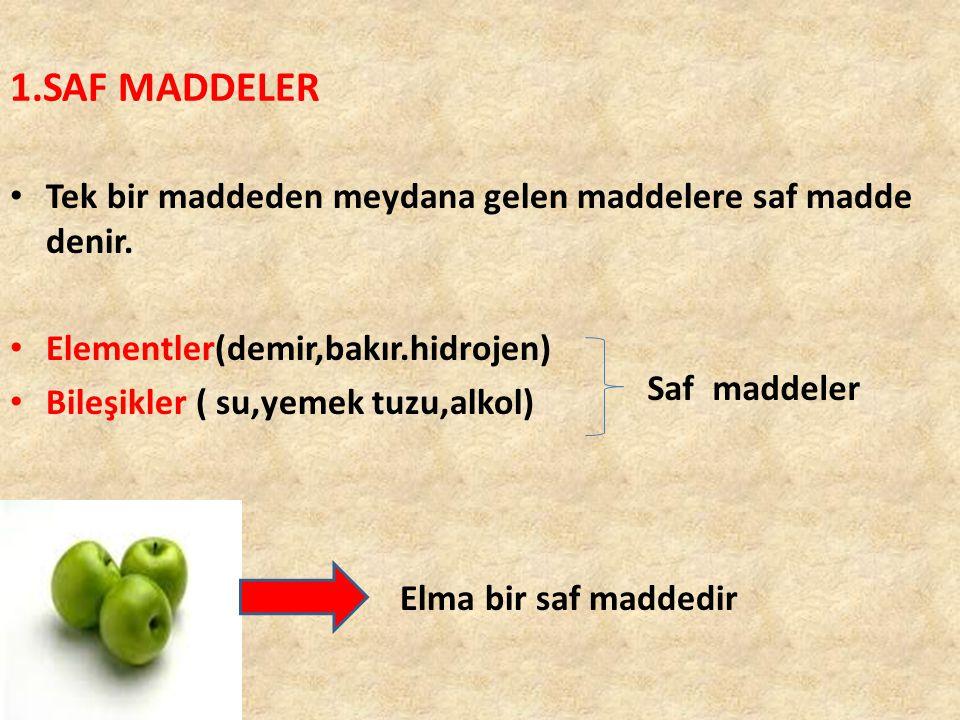 1.SAF MADDELER Tek bir maddeden meydana gelen maddelere saf madde denir. Elementler(demir,bakır.hidrojen) Bileşikler ( su,yemek tuzu,alkol) Saf maddel
