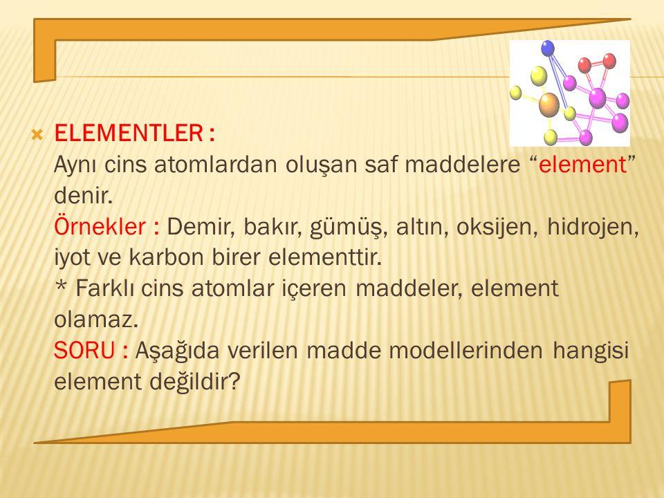 """ ELEMENTLER : Aynı cins atomlardan oluşan saf maddelere """"element"""" denir. Örnekler : Demir, bakır, gümüş, altın, oksijen, hidrojen, iyot ve karbon bir"""