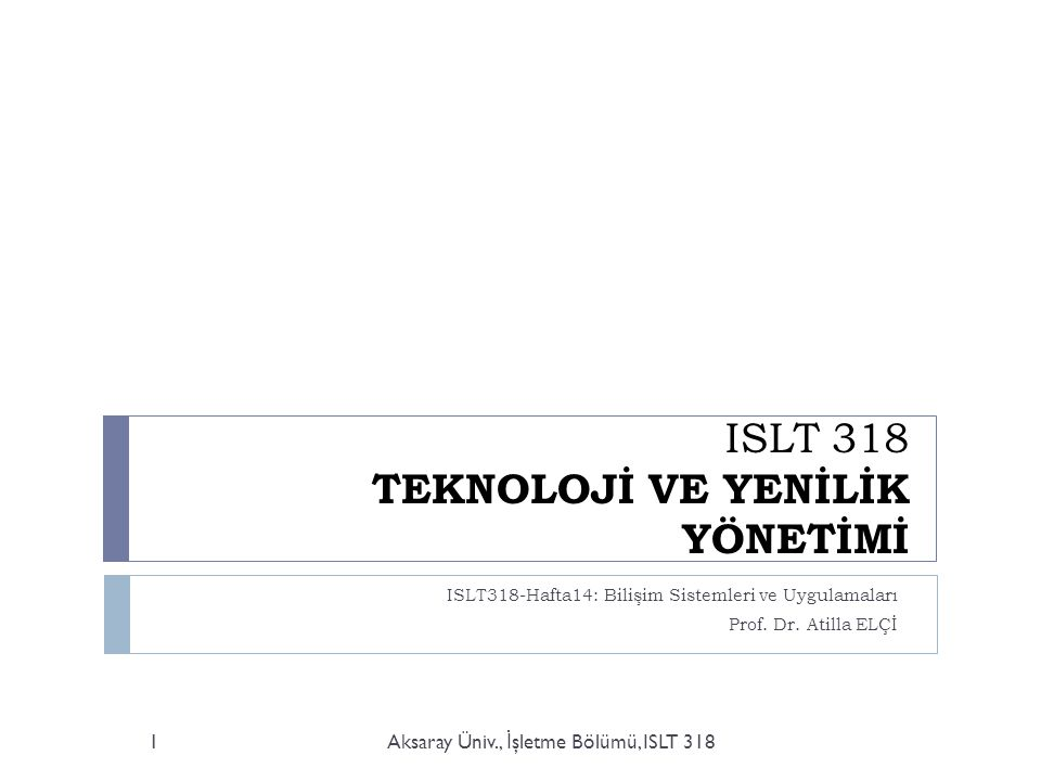 ISLT 318 TEKNOLOJİ VE YENİLİK YÖNETİMİ ISLT318-Hafta14: Bilişim Sistemleri ve Uygulamaları Prof. Dr. Atilla ELÇİ Aksaray Üniv., İ şletme Bölümü, ISLT