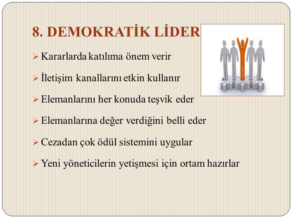 8. DEMOKRATİK LİDER  Kararlarda katılıma önem verir  İletişim kanallarını etkin kullanır  Elemanlarını her konuda teşvik eder  Elemanlarına değer