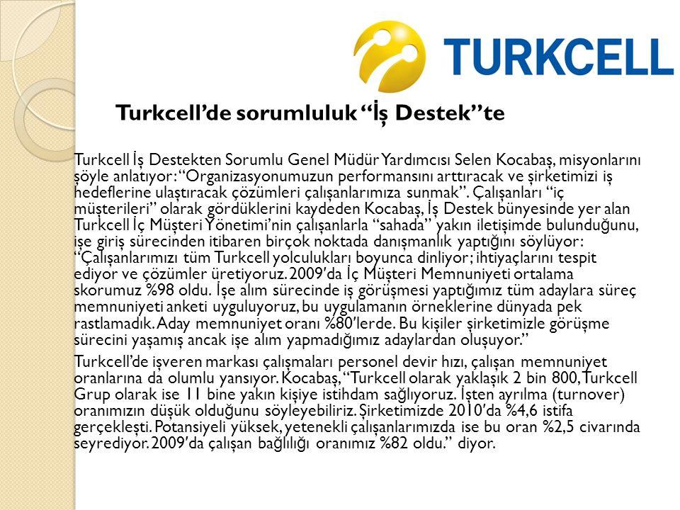 Turkcell'de sorumluluk İ ş Destek te Turkcell İ ş Destekten Sorumlu Genel Müdür Yardımcısı Selen Kocabaş, misyonlarını şöyle anlatıyor: Organizasyonumuzun performansını arttıracak ve şirketimizi iş hedeflerine ulaştıracak çözümleri çalışanlarımıza sunmak .