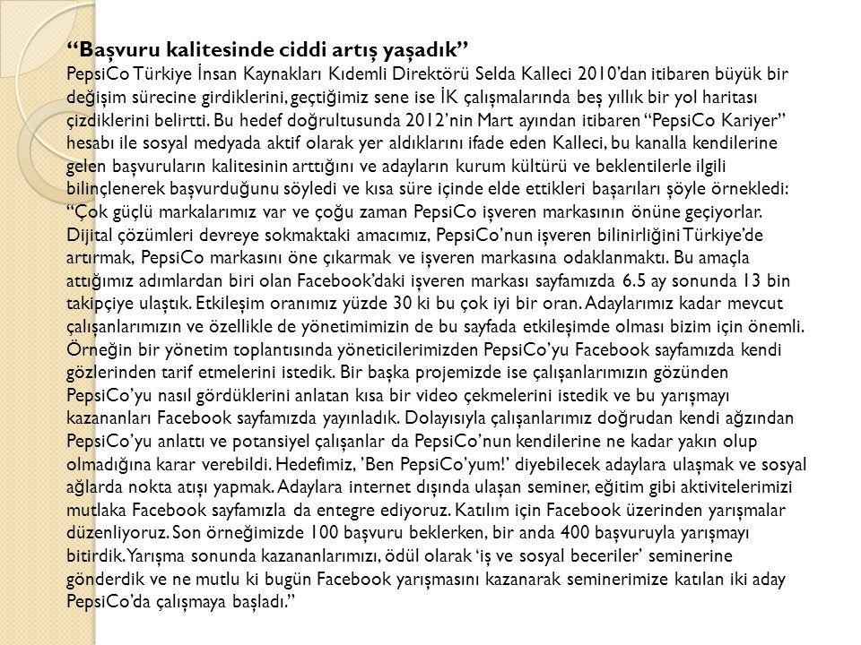 Başvuru kalitesinde ciddi artış yaşadık PepsiCo Türkiye İ nsan Kaynakları Kıdemli Direktörü Selda Kalleci 2010'dan itibaren büyük bir de ğ işim sürecine girdiklerini, geçti ğ imiz sene ise İ K çalışmalarında beş yıllık bir yol haritası çizdiklerini belirtti.