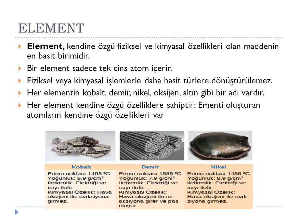 ELEMENT  Element, kendine özgü fiziksel ve kimyasal özellikleri olan maddenin en basit birimidir.  Bir element sadece tek cins atom içerir.  Fiziks