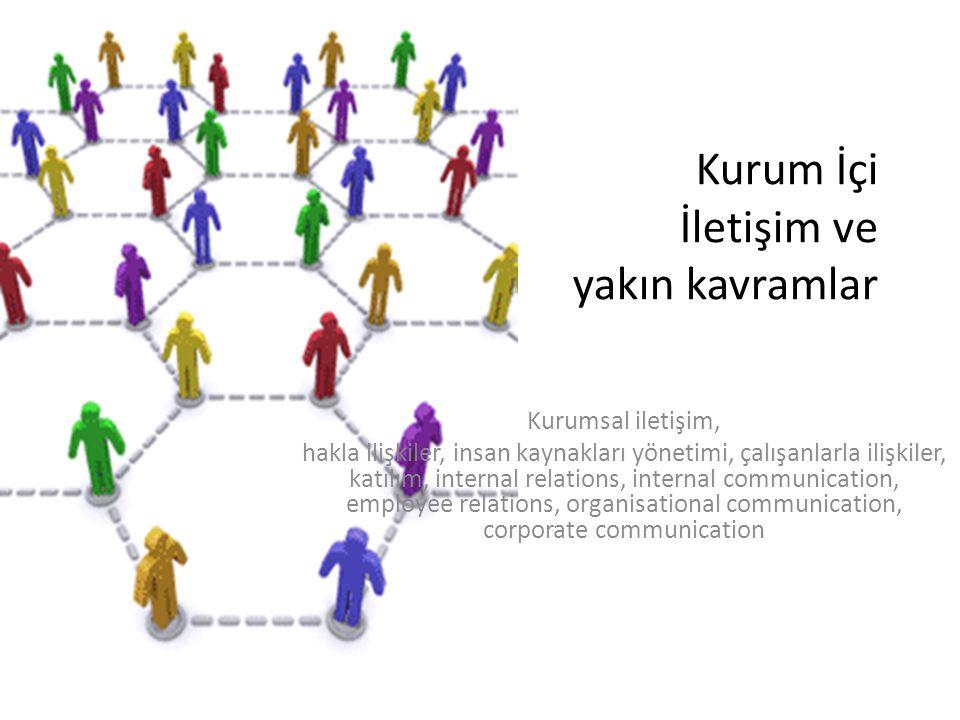 Kurum İçi İletişim ve yakın kavramlar Kurumsal iletişim, hakla ilişkiler, insan kaynakları yönetimi, çalışanlarla ilişkiler, katılım, internal relatio