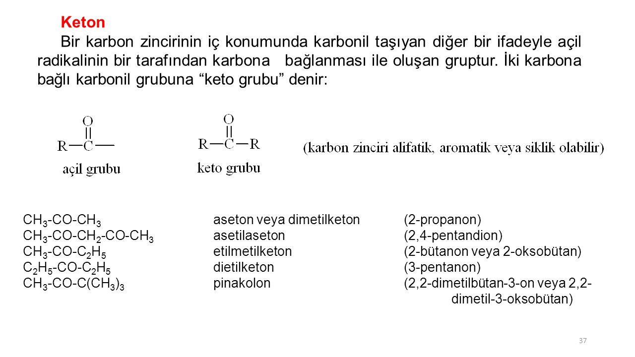 Keton Bir karbon zincirinin iç konumunda karbonil taşıyan diğer bir ifadeyle açil radikalinin bir tarafından karbona bağlanması ile oluşan gruptur. İk
