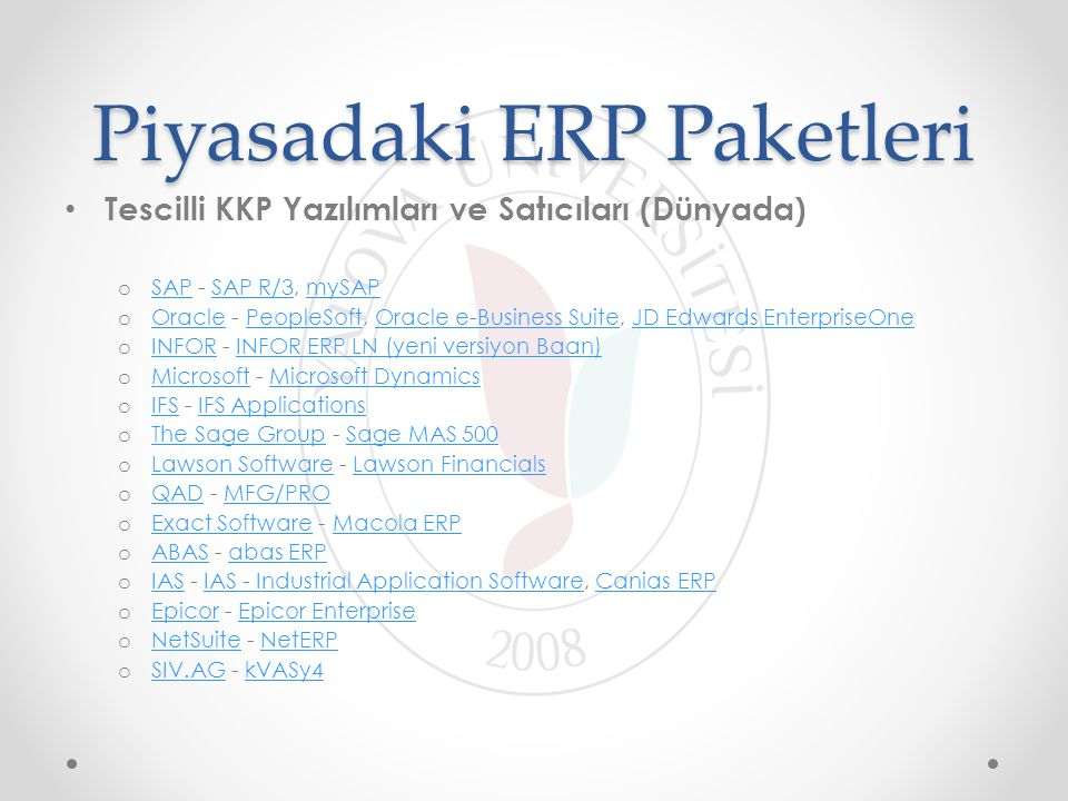 Piyasadaki ERP Paketleri Tescilli KKP Yazılımları ve Satıcıları (Dünyada) o SAP - SAP R/3, mySAP SAPSAP R/3mySAP o Oracle - PeopleSoft, Oracle e-Business Suite, JD Edwards EnterpriseOne OraclePeopleSoftOracle e-Business SuiteJD Edwards EnterpriseOne o INFOR - INFOR ERP LN (yeni versiyon Baan) INFORINFOR ERP LN (yeni versiyon Baan) o Microsoft - Microsoft Dynamics MicrosoftMicrosoft Dynamics o IFS - IFS Applications IFSIFS Applications o The Sage Group - Sage MAS 500 The Sage GroupSage MAS 500 o Lawson Software - Lawson Financials Lawson SoftwareLawson Financials o QAD - MFG/PRO QADMFG/PRO o Exact Software - Macola ERP Exact SoftwareMacola ERP o ABAS - abas ERP ABASabas ERP o IAS - IAS - Industrial Application Software, Canias ERP IASIAS - Industrial Application SoftwareCanias ERP o Epicor - Epicor Enterprise EpicorEpicor Enterprise o NetSuite - NetERP NetSuiteNetERP o SIV.AG - kVASy4 SIV.AGkVASy4