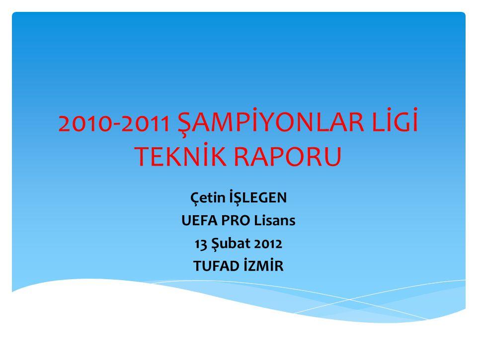 2010-2011 ŞAMPİYONLAR LİGİ TEKNİK RAPORU Çetin İŞLEGEN UEFA PRO Lisans 13 Şubat 2012 TUFAD İZMİR