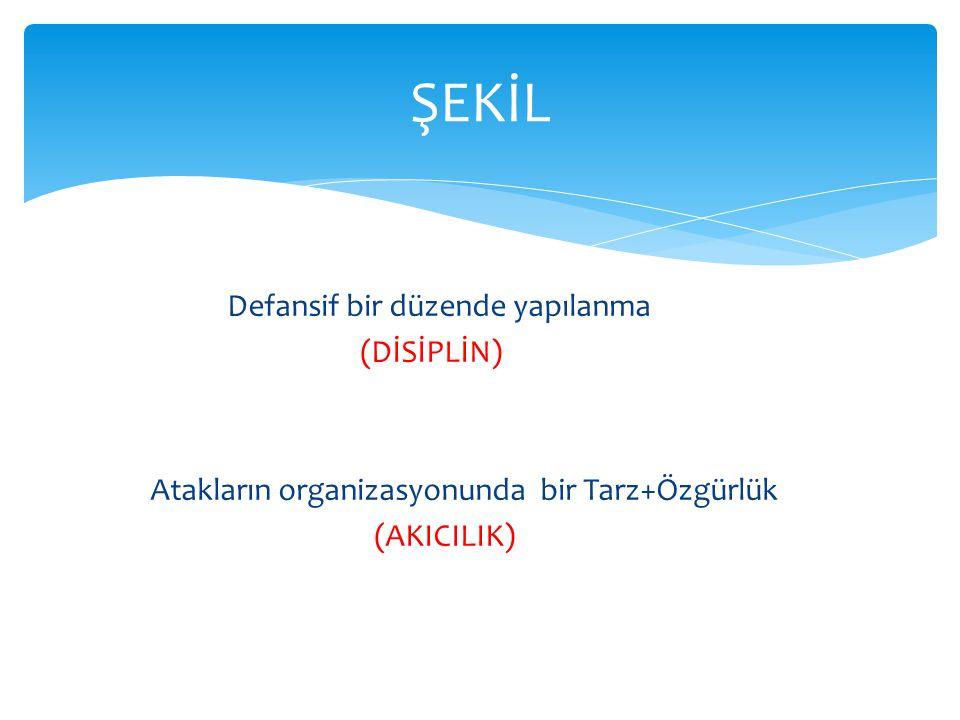 Defansif bir düzende yapılanma (DİSİPLİN) Atakların organizasyonunda bir Tarz+Özgürlük (AKICILIK) ŞEKİL