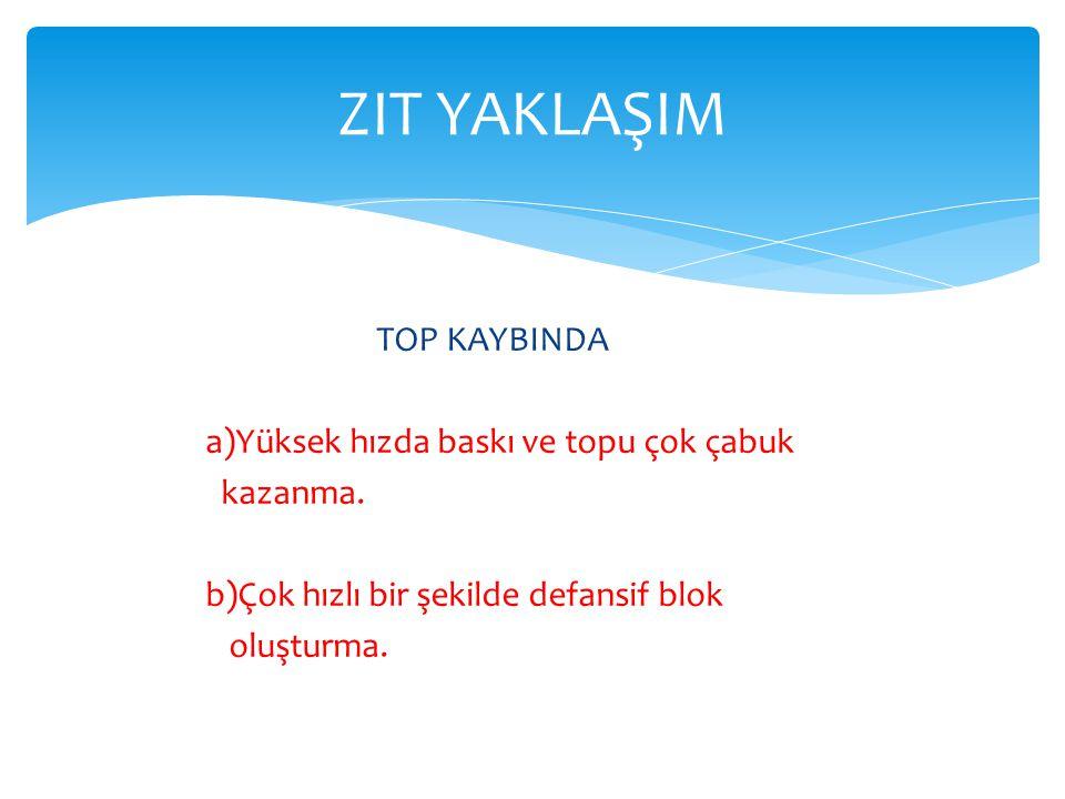 TOP KAYBINDA a)Yüksek hızda baskı ve topu çok çabuk kazanma.