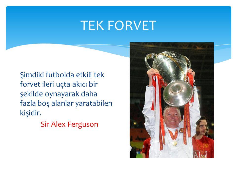TEK FORVET Şimdiki futbolda etkili tek forvet ileri uçta akıcı bir şekilde oynayarak daha fazla boş alanlar yaratabilen kişidir. Sir Alex Ferguson