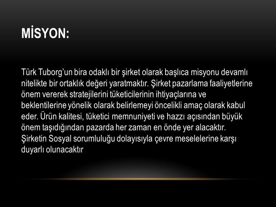 MİSYON: Türk Tuborg'un bira odaklı bir şirket olarak başlıca misyonu devamlı nitelikte bir ortaklık değeri yaratmaktır. Şirket pazarlama faaliyetlerin
