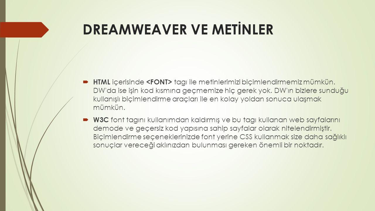 DREAMWEAVER VE METİNLER  HTML içerisinde tagı ile metinlerimizi biçimlendirmemiz mümkün. DW'da ise işin kod kısmına geçmemize hiç gerek yok. DW'ın bi