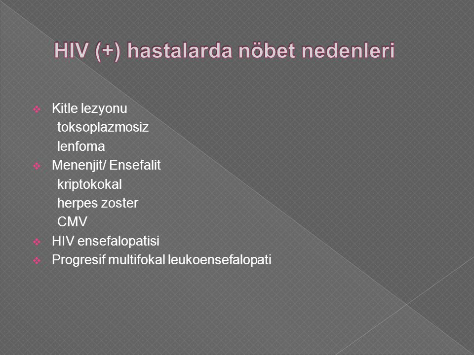  Kitle lezyonu toksoplazmosiz lenfoma  Menenjit/ Ensefalit kriptokokal herpes zoster CMV  HIV ensefalopatisi  Progresif multifokal leukoensefalopati