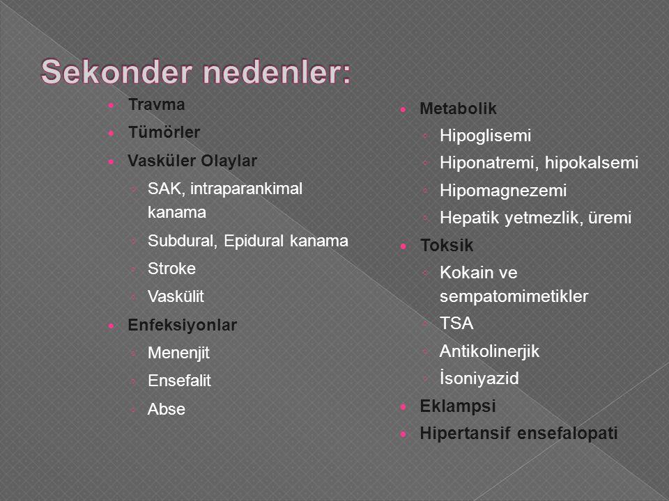 Travma Tümörler Vasküler Olaylar ◦ SAK, intraparankimal kanama ◦ Subdural, Epidural kanama ◦ Stroke ◦ Vaskülit Enfeksiyonlar ◦ Menenjit ◦ Ensefalit ◦ Abse Metabolik ◦ Hipoglisemi ◦ Hiponatremi, hipokalsemi ◦ Hipomagnezemi ◦ Hepatik yetmezlik, üremi Toksik ◦ Kokain ve sempatomimetikler ◦ TSA ◦ Antikolinerjik ◦ İsoniyazid Eklampsi Hipertansif ensefalopati