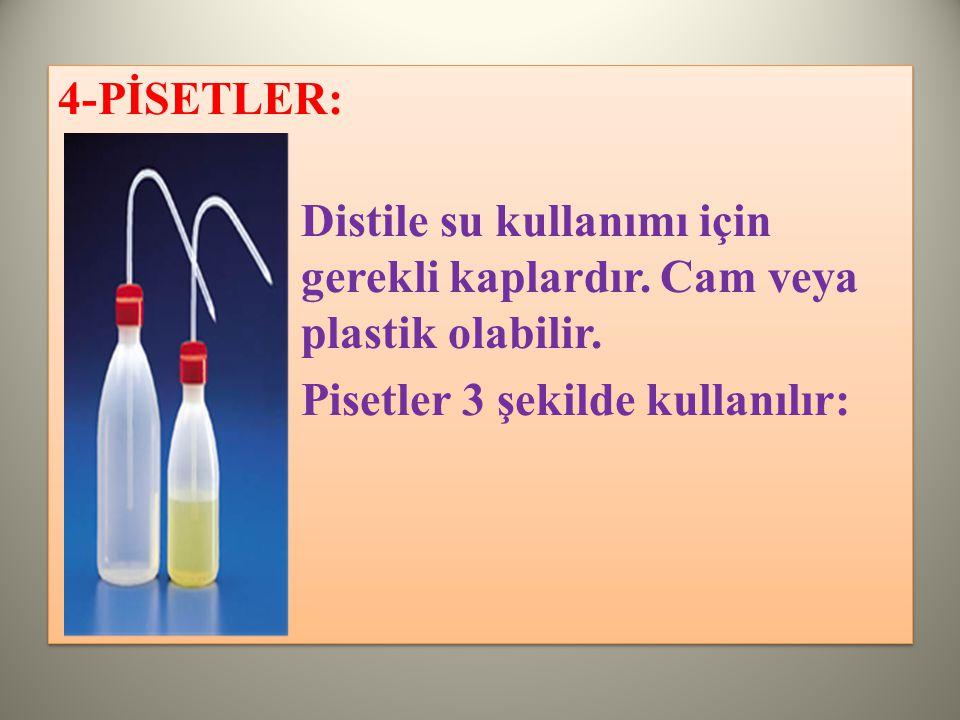 4-PİSETLER: Distile su kullanımı için gerekli kaplardır.