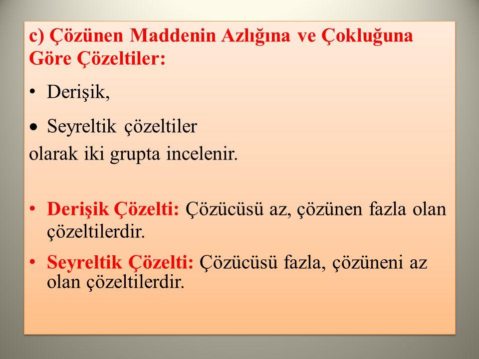c) Çözünen Maddenin Azlığına ve Çokluğuna Göre Çözeltiler: Derişik,  Seyreltik çözeltiler olarak iki grupta incelenir.
