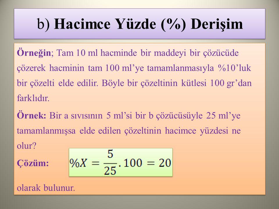 b) Hacimce Yüzde (%) Derişim Örneğin; Tam 10 ml hacminde bir maddeyi bir çözücüde çözerek hacminin tam 100 ml'ye tamamlanmasıyla %10'luk bir çözelti elde edilir.