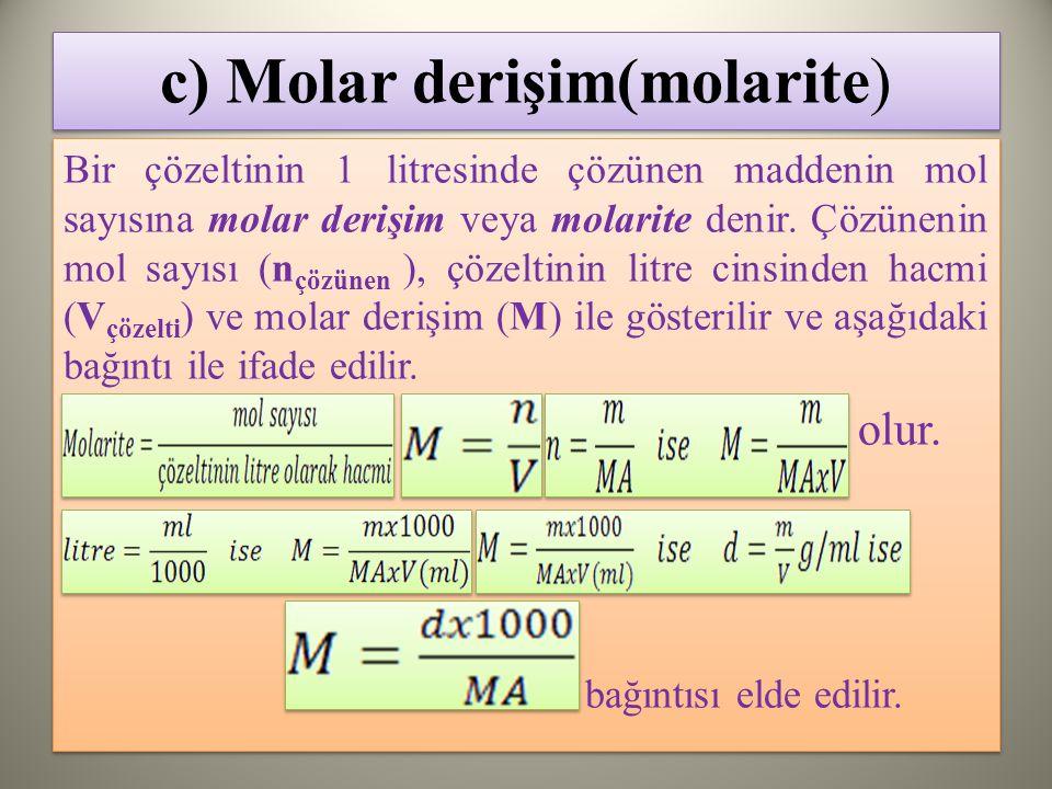 c) Molar derişim(molarite) Bir çözeltinin 1 litresinde çözünen maddenin mol sayısına molar derişim veya molarite denir.