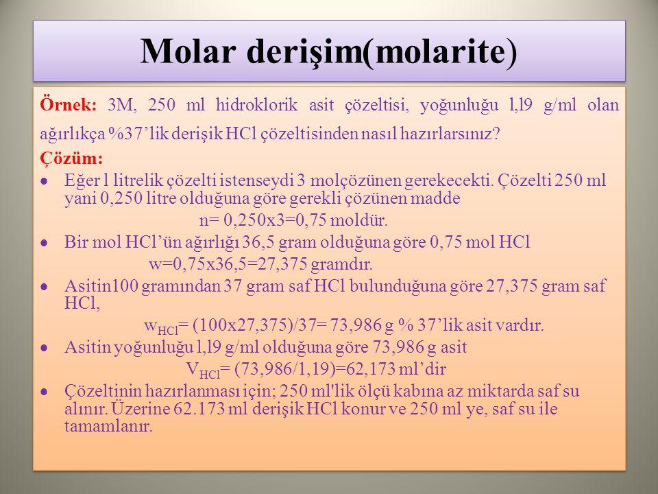 Molar derişim(molarite) Örnek: 3M, 250 ml hidroklorik asit çözeltisi, yoğunluğu l,l9 g/ml olan ağırlıkça %37'lik derişik HCl çözeltisinden nasıl hazırlarsınız.