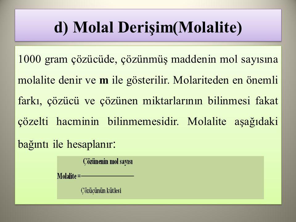 d) Molal Derişim(Molalite) 1000 gram çözücüde, çözünmüş maddenin mol sayısına molalite denir ve m ile gösterilir.